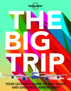 Lonely Planet - The Big Trip: Your Ultimate Guide To Gap Years & Overseas Adventures